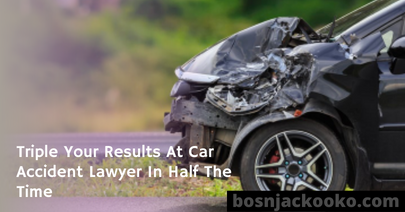 Triple Your Results At Car Accident Lawyer In Half The Time