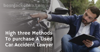 High three Methods To purchase A Used Car Accident Lawyer
