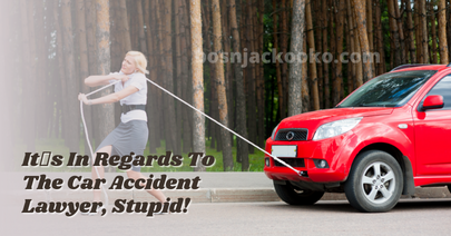 It's In Regards To The Car Accident Lawyer, Stupid!