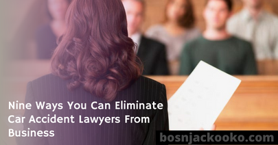 Nine Ways You Can Eliminate Car Accident Lawyers From Business