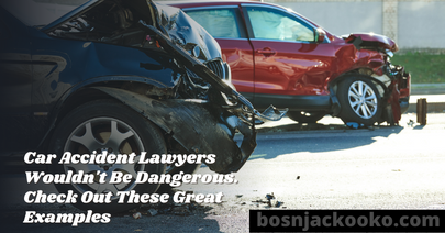 Car Accident Lawyers Wouldn't Be Dangerous. Check Out These Great Examples