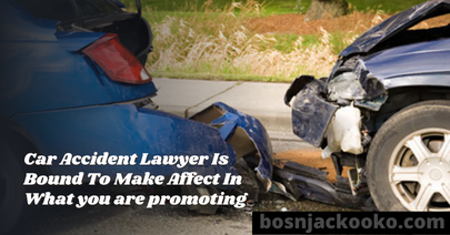Car Accident Lawyer Is Bound To Make Affect In What you are promoting